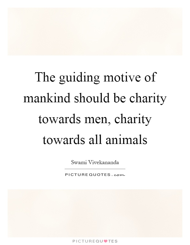 The guiding motive of mankind should be charity towards men, charity towards all animals Picture Quote #1