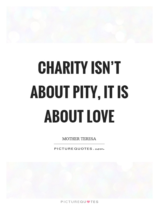 Quotes About Charity Glamorous Charity Isn't About Pity It Is About Love  Picture Quotes