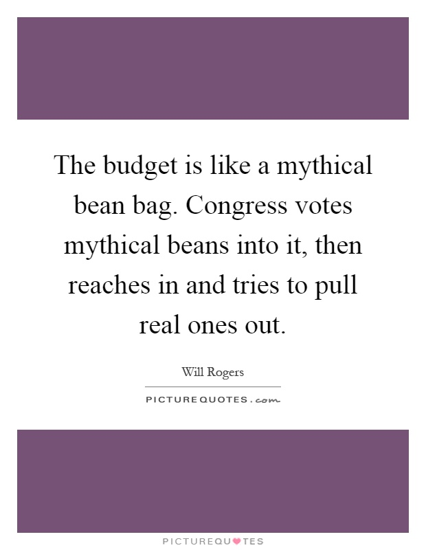 The budget is like a mythical bean bag. Congress votes mythical beans into it, then reaches in and tries to pull real ones out Picture Quote #1