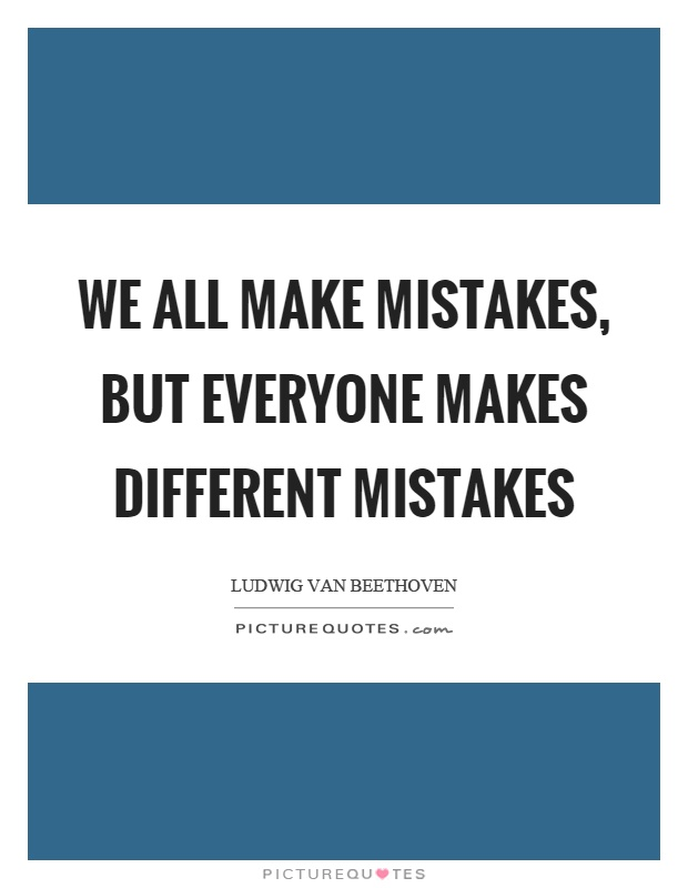 we all make mistakes I believe that we all make mistakes and end up learning from them everybody makes mistakes in this world, whether it's a professional athlete or the president, it's just a.