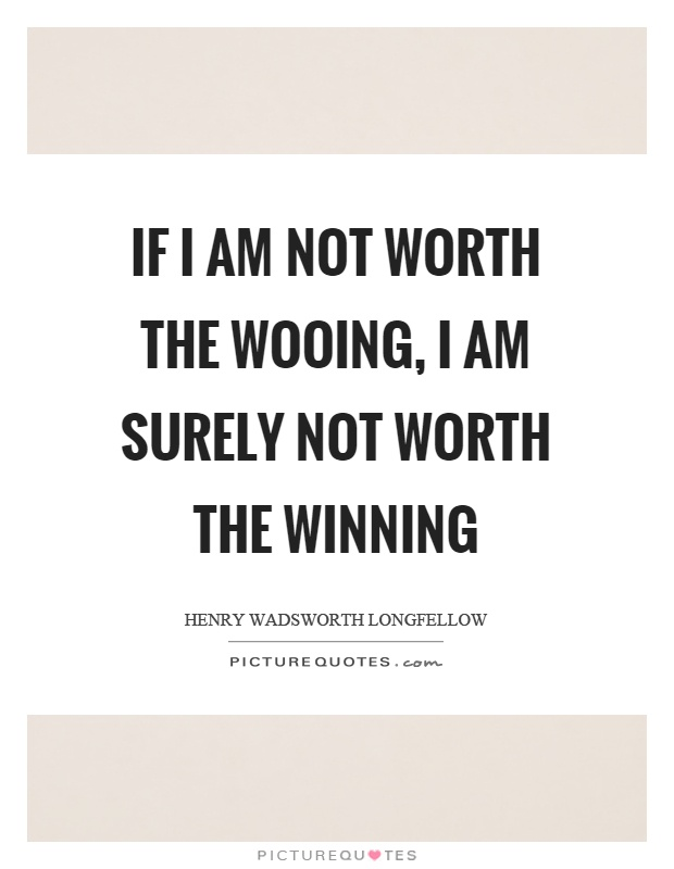 If I am not worth the wooing, I am surely not worth the winning Picture Quote #1