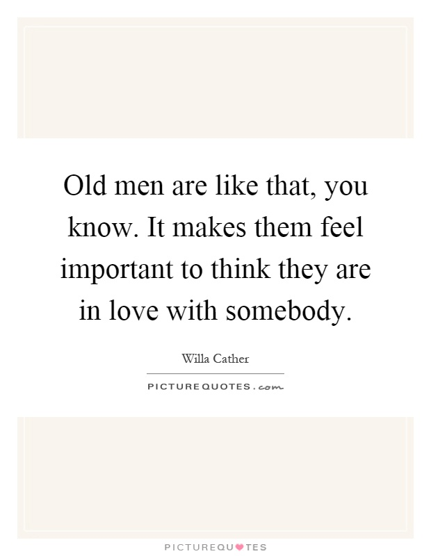 Old men are like that, you know. It makes them feel important to think they are in love with somebody Picture Quote #1