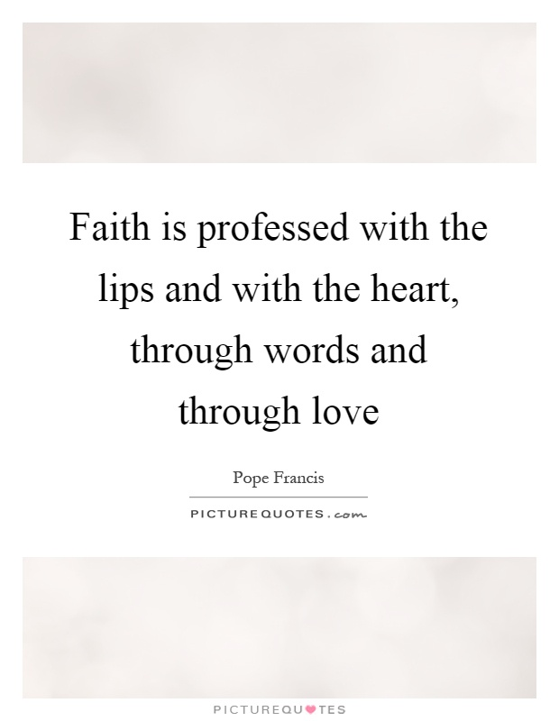 Faith is professed with the lips and with the heart, through words and through love Picture Quote #1