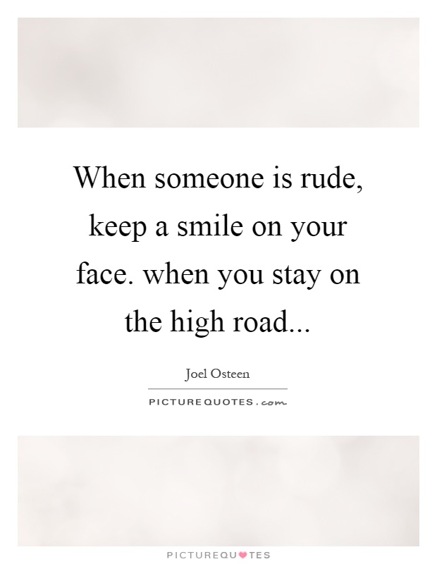 When someone is rude, keep a smile on your face. when you stay on the high road Picture Quote #1