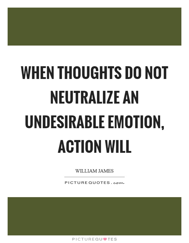 When thoughts do not neutralize an undesirable emotion, action will Picture Quote #1