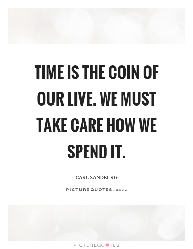 Time is the coin of our live. We must take care how we spend it Picture Quote #1