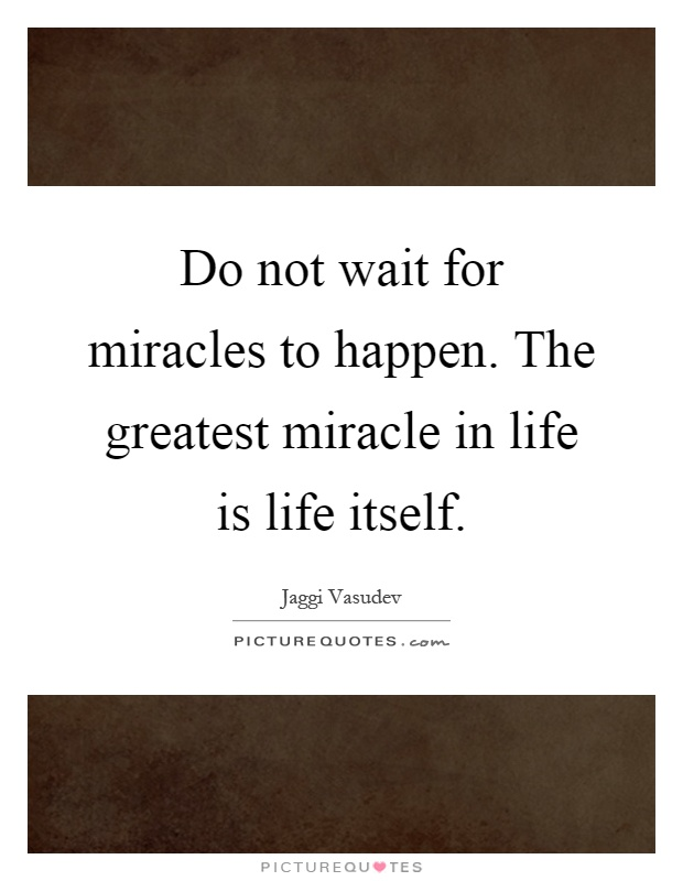 Do not wait for miracles to happen. The greatest miracle in life is life itself Picture Quote #1