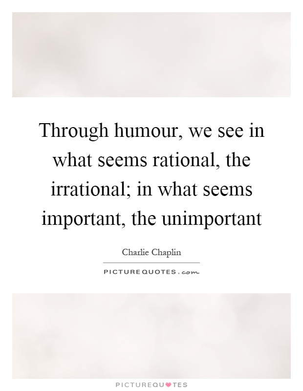 Through humour, we see in what seems rational, the irrational; in what seems important, the unimportant Picture Quote #1