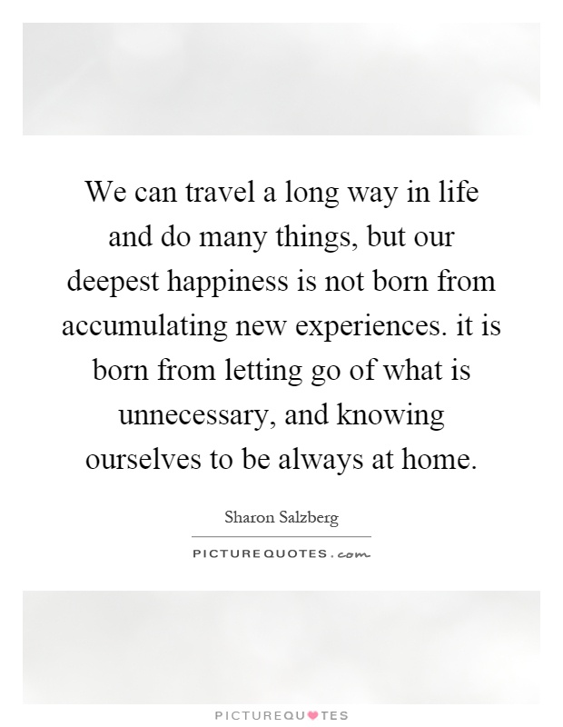 We can travel a long way in life and do many things, but our deepest happiness is not born from accumulating new experiences. it is born from letting go of what is unnecessary, and knowing ourselves to be always at home Picture Quote #1