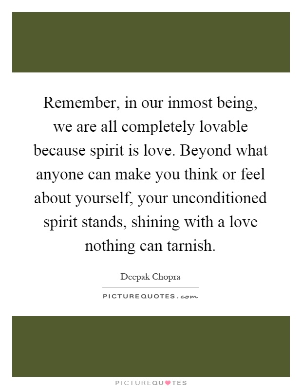 Remember, in our inmost being, we are all completely lovable because spirit is love. Beyond what anyone can make you think or feel about yourself, your unconditioned spirit stands, shining with a love nothing can tarnish Picture Quote #1
