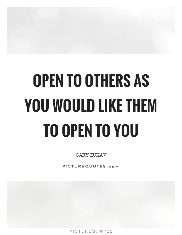 Open to others as you would like them to open to you Picture Quote #1