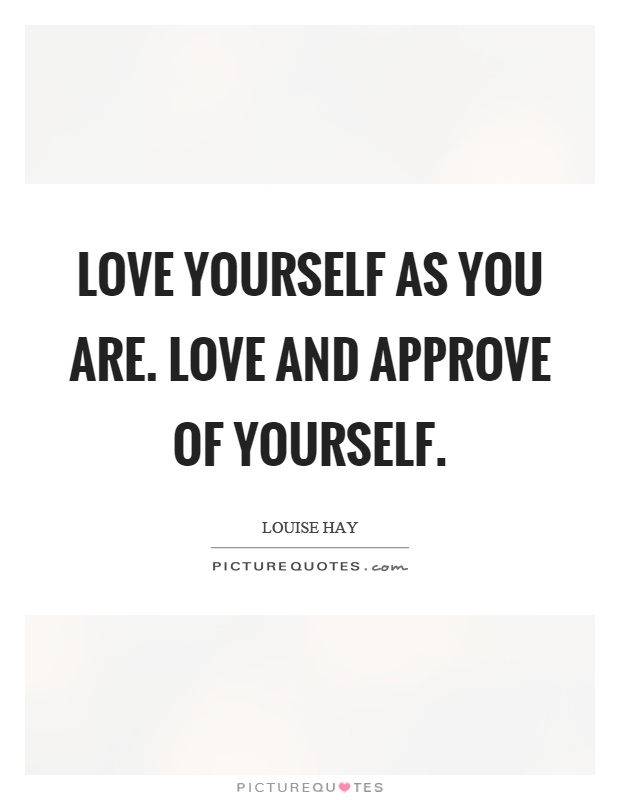 Love yourself as you are. Love and approve of yourself Picture Quote #1