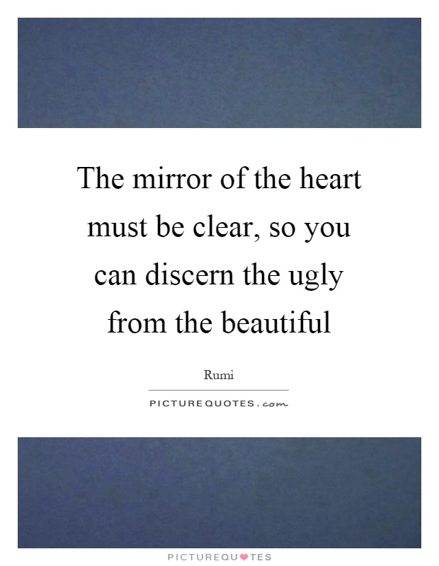 The mirror of the heart must be clear, so you can discern the ugly from the beautiful Picture Quote #1