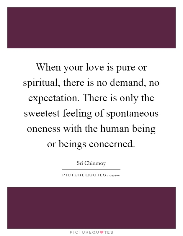 When your love is pure or spiritual, there is no demand, no expectation. There is only the sweetest feeling of spontaneous oneness with the human being or beings concerned Picture Quote #1