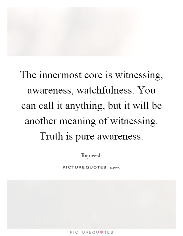 The innermost core is witnessing, awareness, watchfulness. You can call it anything, but it will be another meaning of witnessing. Truth is pure awareness Picture Quote #1
