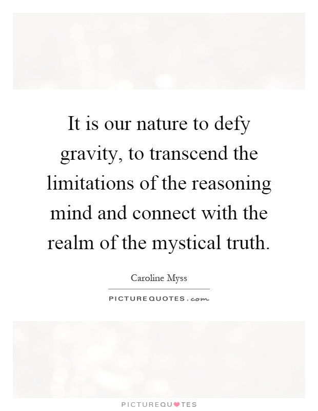 It is our nature to defy gravity, to transcend the limitations of the reasoning mind and connect with the realm of the mystical truth Picture Quote #1