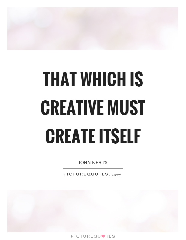 That which is creative must create itself Picture Quote #1