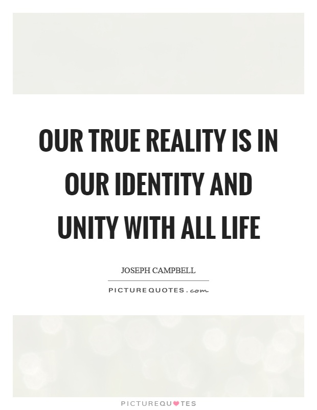 Our true reality is in our identity and unity with all life Picture Quote #1