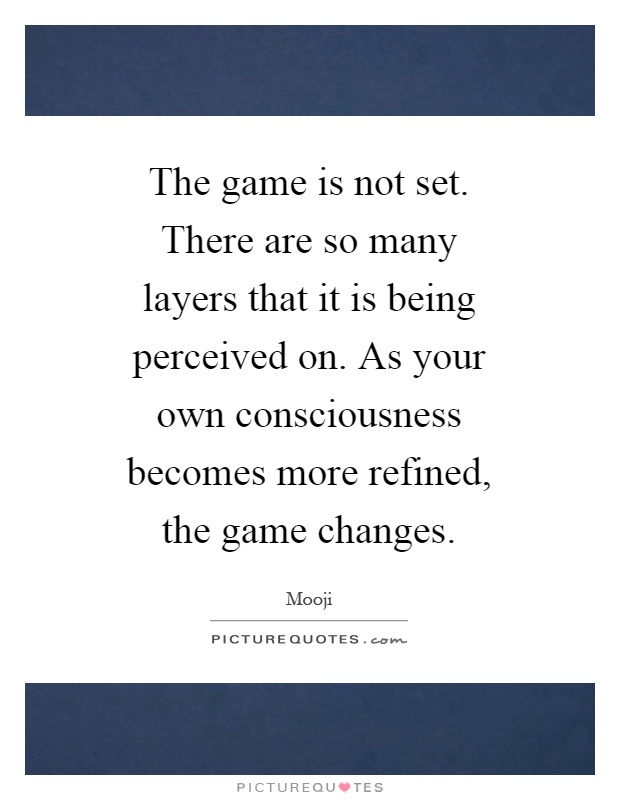 The game is not set. There are so many layers that it is being perceived on. As your own consciousness becomes more refined, the game changes Picture Quote #1