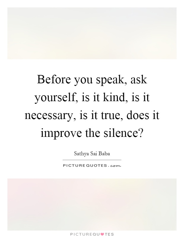 Before you speak, ask yourself, is it kind, is it necessary, is it true, does it improve the silence? Picture Quote #1