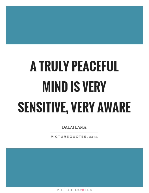 A truly peaceful mind is very sensitive, very aware Picture Quote #1
