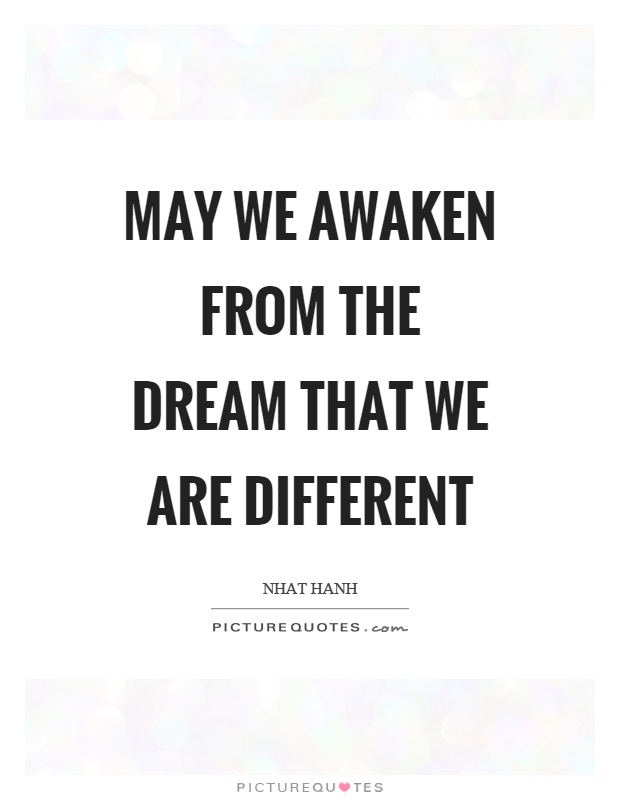 May we awaken from the dream that we are different Picture Quote #1