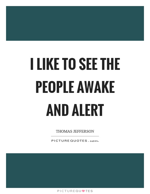 I like to see the people awake and alert Picture Quote #1