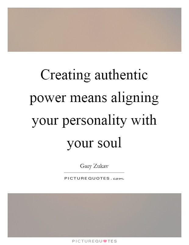 Creating authentic power means aligning your personality with your soul Picture Quote #1