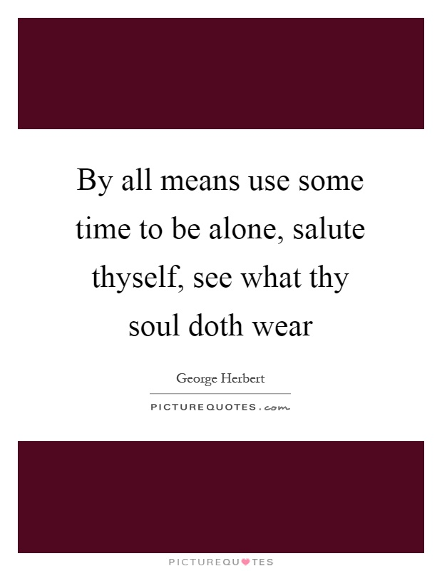 By all means use some time to be alone, salute thyself, see what thy soul doth wear Picture Quote #1