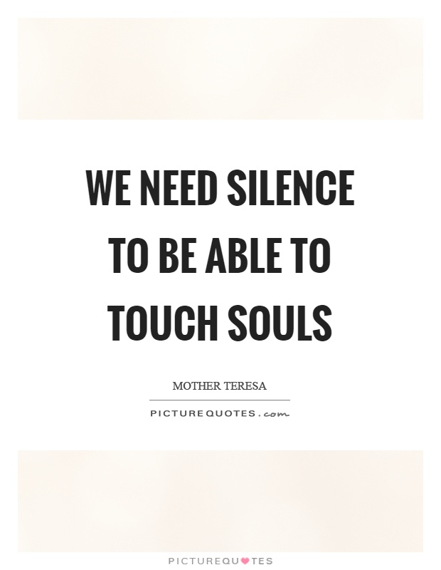 We need silence to be able to touch souls Picture Quote #1