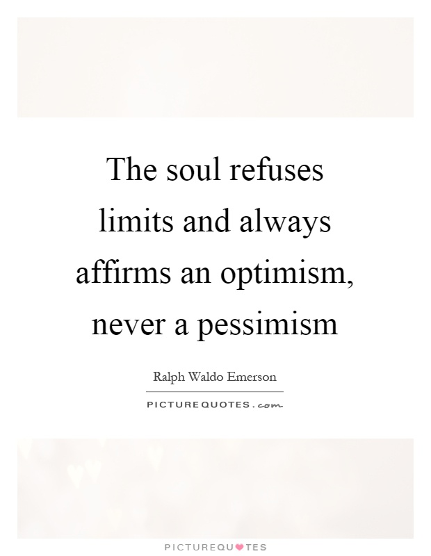 The soul refuses limits and always affirms an optimism, never a pessimism Picture Quote #1