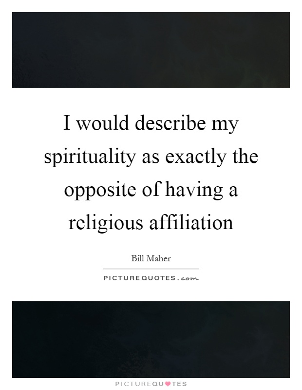 I would describe my spirituality as exactly the opposite of having a religious affiliation Picture Quote #1