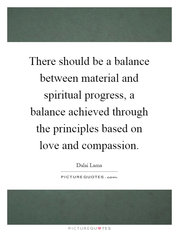 There should be a balance between material and spiritual progress, a balance achieved through the principles based on love and compassion Picture Quote #1