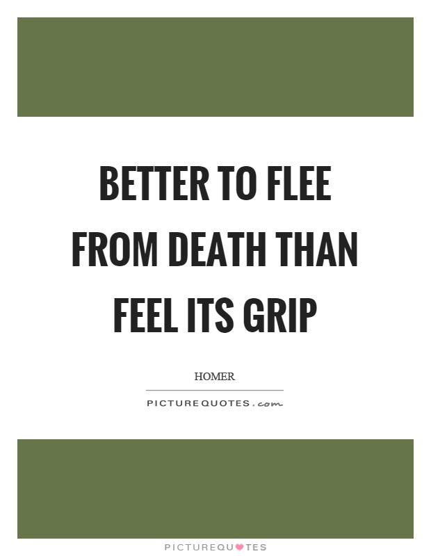 Better to flee from death than feel its grip Picture Quote #1