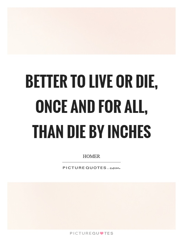 Better to live or die, once and for all, than die by inches Picture Quote #1