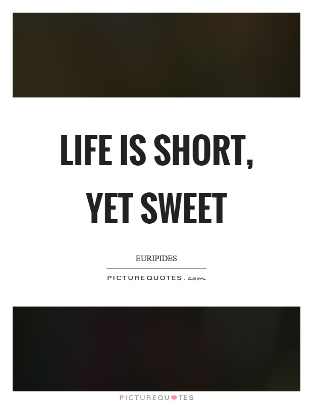 Life is short, yet sweet Picture Quote #1