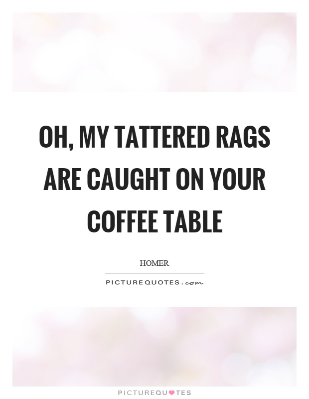 Oh, my tattered rags are caught on your coffee table Picture Quote #1