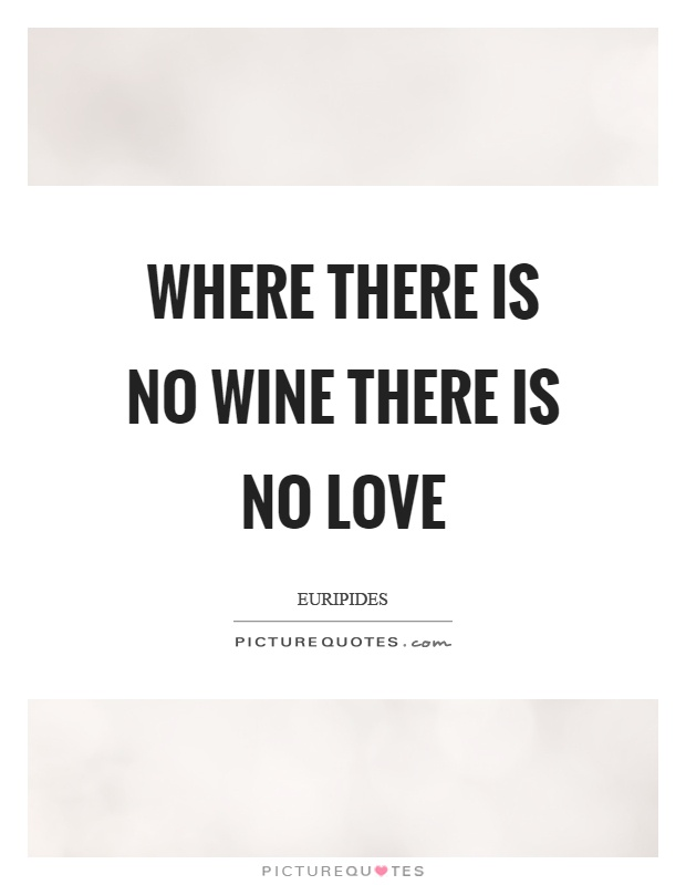 Where there is no wine there is no love Picture Quote #1