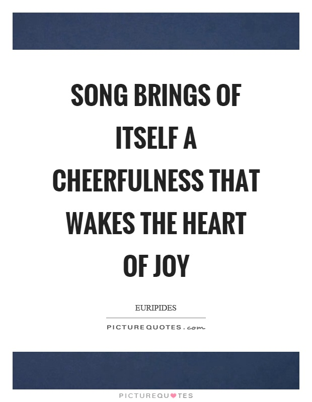 Song brings of itself a cheerfulness that wakes the heart of joy Picture Quote #1