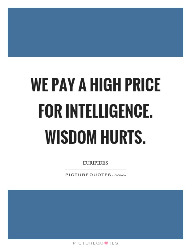 We pay a high price for intelligence. Wisdom hurts Picture Quote #1