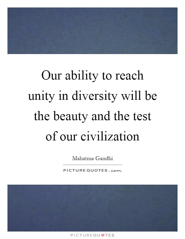 Quotes By Gandhi On Unity : Our ability to reach unity in diversity will be the beauty