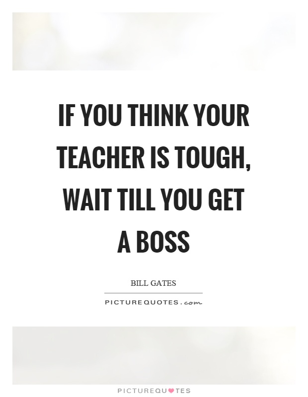 If you think your teacher is tough, wait till you get a boss Picture Quote #1