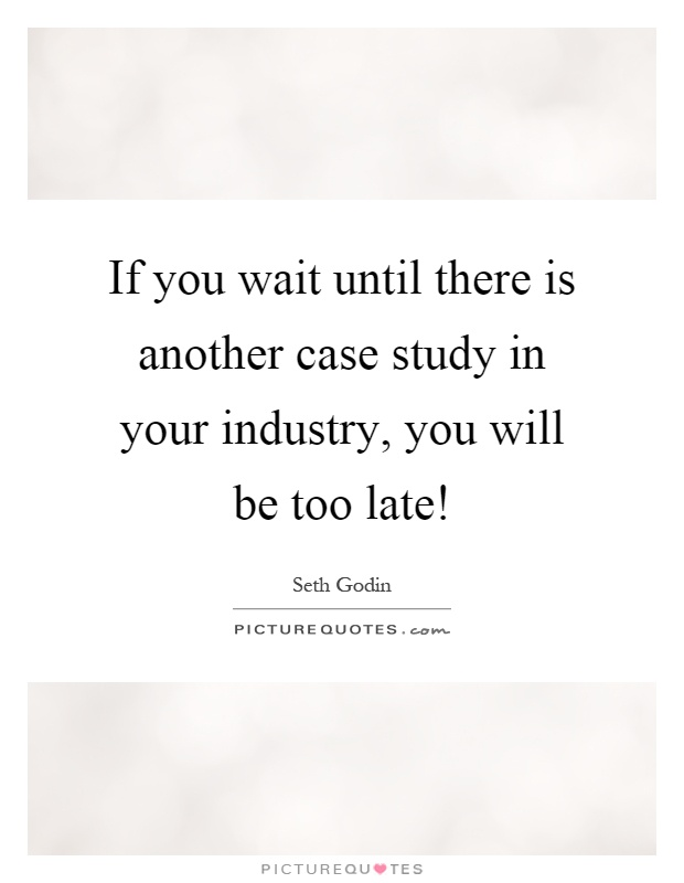 If you wait until there is another case study in your industry, you will be too late! Picture Quote #1