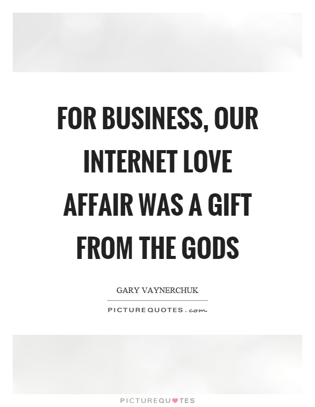 For business, our internet love affair was a gift from the gods Picture Quote #1