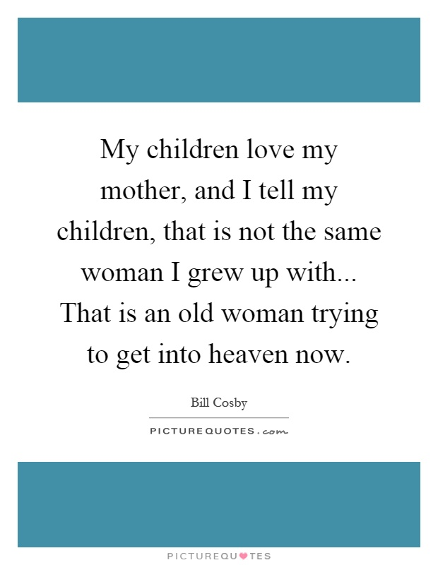 My children love my mother, and I tell my children, that is not the same woman I grew up with... That is an old woman trying to get into heaven now Picture Quote #1