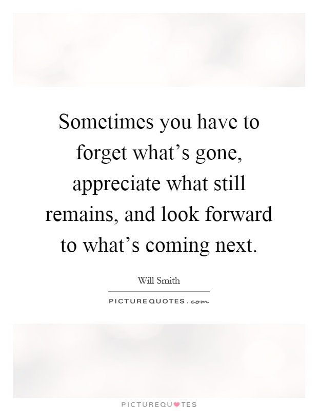 Sometimes you have to forget what's gone, appreciate what still remains, and look forward to what's coming next Picture Quote #1