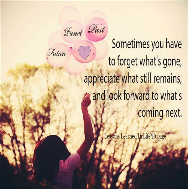 Sometimes you have to forget what's gone, appreciate what still remains, and look forward to what's coming next Picture Quote #2