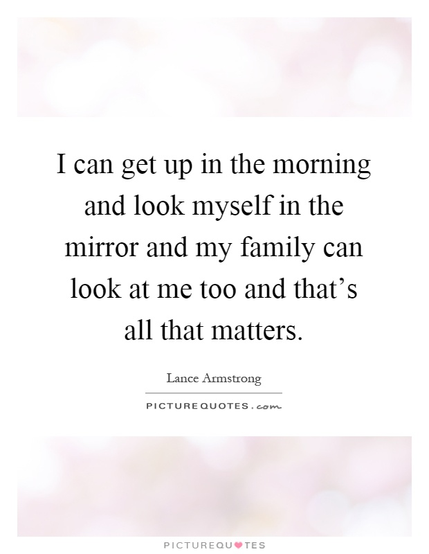 I can get up in the morning and look myself in the mirror and my family can look at me too and that's all that matters Picture Quote #1