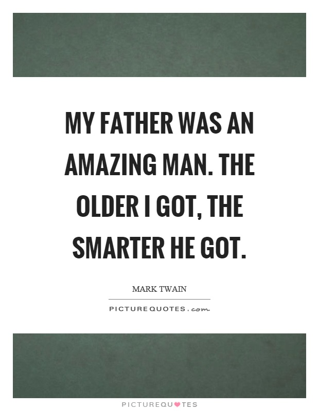 My father was an amazing man. The older I got, the smarter he got Picture Quote #1