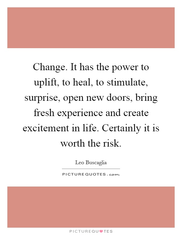 Change. It has the power to uplift, to heal, to stimulate, surprise, open new doors, bring fresh experience and create excitement in life. Certainly it is worth the risk Picture Quote #1
